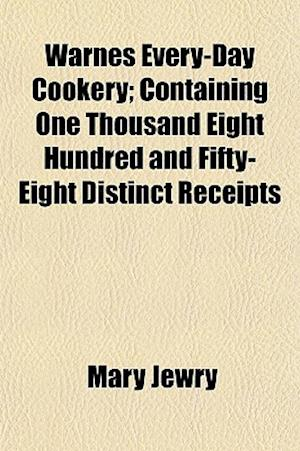 Warnes Every-Day Cookery; Containing One Thousand Eight Hundred and Fifty-Eight Distinct Receipts af Mary Jewry
