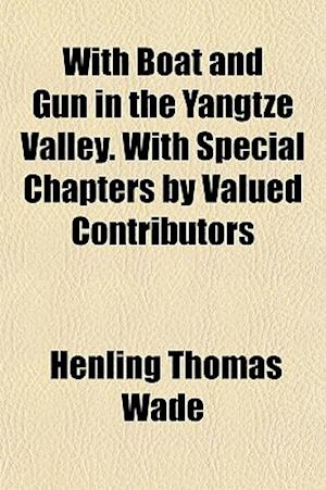 With Boat and Gun in the Yangtze Valley. with Special Chapters by Valued Contributors af Henling Thomas Wade