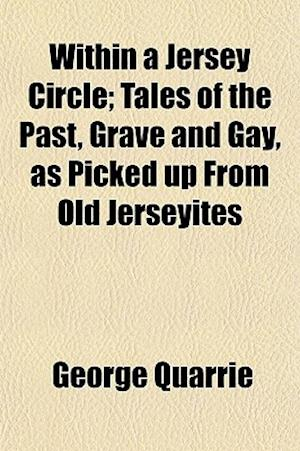 Within a Jersey Circle; Tales of the Past, Grave and Gay, as Picked Up from Old Jerseyites af George Quarrie