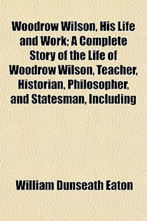Woodrow Wilson, His Life and Work; A Complete Story of the Life of Woodrow Wilson, Teacher, Historian, Philosopher, and Statesman, Including af William Dunseath Eaton
