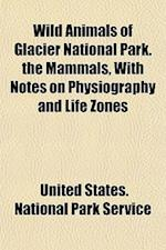 Wild Animals of Glacier National Park. the Mammals, with Notes on Physiography and Life Zones af United States National Park Service