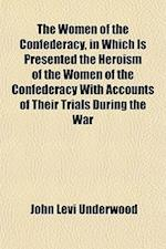 The Women of the Confederacy, in Which Is Presented the Heroism of the Women of the Confederacy with Accounts of Their Trials During the War af John Levi Underwood