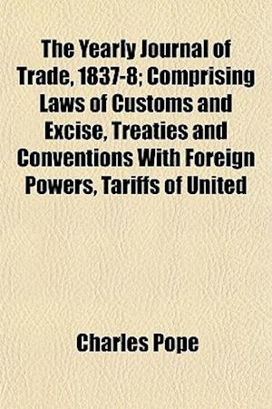 The Yearly Journal of Trade, 1837-8; Comprising Laws of Customs and Excise, Treaties and Conventions with Foreign Powers, Tariffs of United af Charles Pope
