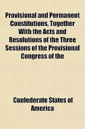 Provisional and Permanent Constitutions, Together with the Acts and Resolutions of the Three Sessions of the Provisional Congress of the af Confederate States of America