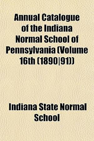 Annual Catalogue of the Indiana Normal School of Pennsylvania (Volume 16th (1890-91)) af Indiana State Normal School