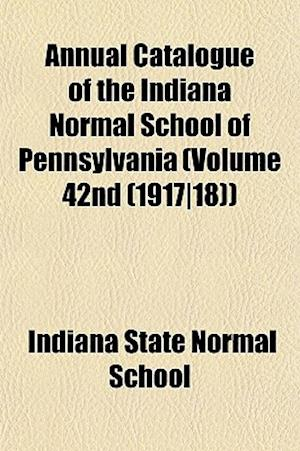 Annual Catalogue of the Indiana Normal School of Pennsylvania (Volume 42nd (1917-18)) af Indiana State Normal School