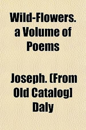 Wild-Flowers. a Volume of Poems af Joseph Daly