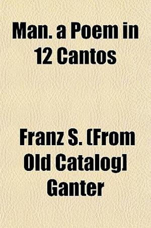 Man. a Poem in 12 Cantos af Franz S. Ganter