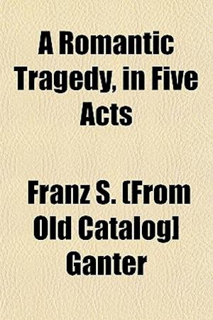 A Romantic Tragedy, in Five Acts af Franz S. Ganter