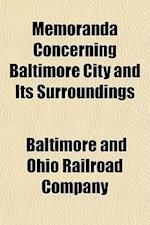 Memoranda Concerning Baltimore City and Its Surroundings af Baltimore And Ohio Railroad Company, Baltimore, Ohio Railroad Co