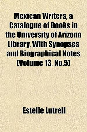 Mexican Writers, a Catalogue of Books in the University of Arizona Library, with Synopses and Biographical Notes (Volume 13, No.5) af Estelle Lutrell