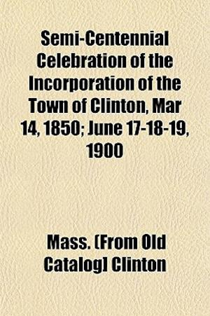 Semi-Centennial Celebration of the Incorporation of the Town of Clinton, Mar 14, 1850; June 17-18-19, 1900 af Mass Clinton