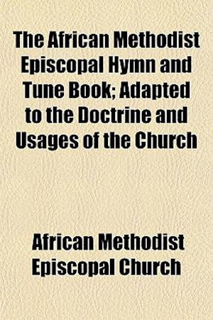 The African Methodist Episcopal Hymn and Tune Book; Adapted to the Doctrine and Usages of the Church af African Methodist Episcopal Church