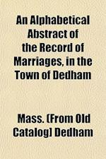 An Alphabetical Abstract of the Record of Marriages, in the Town of Dedham af Mass Dedham