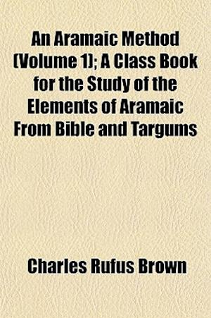An Aramaic Method (Volume 1); A Class Book for the Study of the Elements of Aramaic from Bible and Targums af Charles Rufus Brown