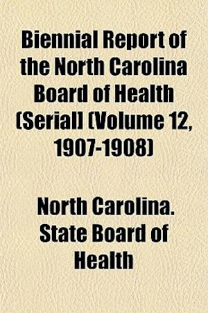 Biennial Report of the North Carolina Board of Health (Serial] (Volume 12, 1907-1908) af North Carolina State Board of Health