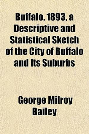 Buffalo, 1893, a Descriptive and Statistical Sketch of the City of Buffalo and Its Suburbs af George Milroy Bailey