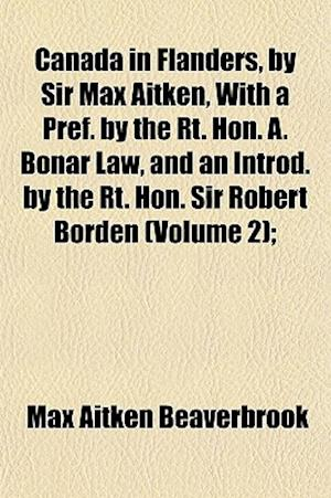 Canada in Flanders, by Sir Max Aitken, with a Pref. by the Rt. Hon. A. Bonar Law, and an Introd. by the Rt. Hon. Sir Robert Borden (Volume 2); af Max Aitken Beaverbrook