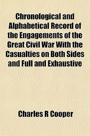 Chronological and Alphabetical Record of the Engagements of the Great Civil War with the Casualties on Both Sides and Full and Exhaustive Statistics a af Charles R. Cooper, Books Group