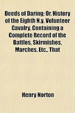 Deeds of Daring; Or, History of the Eighth N.Y. Volunteer Cavalry, Containing a Complete Record of the Battles, Skirmishes, Marches, Etc., That af Henry Norton