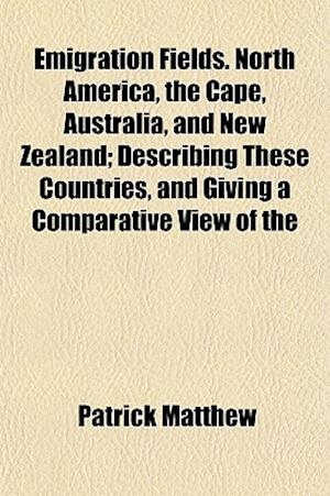 Emigration Fields. North America, the Cape, Australia, and New Zealand; Describing These Countries, and Giving a Comparative View of the af Patrick Matthew