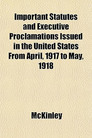 Important Statutes and Executive Proclamations Issued in the United States from April, 1917 to May, 1918 af McKinley