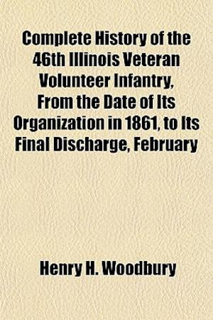 Complete History of the 46th Illinois Veteran Volunteer Infantry, from the Date of Its Organization in 1861, to Its Final Discharge, February af Henry H. Woodbury