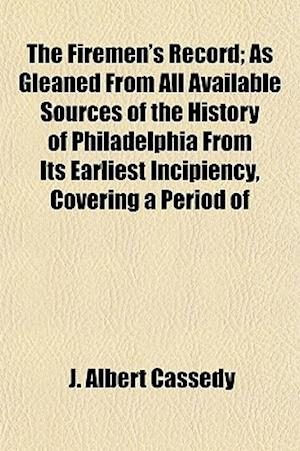 The Firemen's Record; As Gleaned from All Available Sources of the History of Philadelphia from Its Earliest Incipiency, Covering a Period of af J. Albert Cassedy