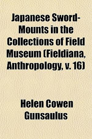 Japanese Sword-Mounts in the Collections of Field Museum (Fieldiana, Anthropology, V. 16) af Helen Cowen Gunsaulus