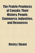 The Prairie Provinces of Canada; Their History, People, Commerce, Industries, and Resources af Henry J. Boam