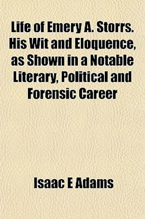 Life of Emery A. Storrs. His Wit and Eloquence, as Shown in a Notable Literary, Political and Forensic Career af Isaac E. Adams