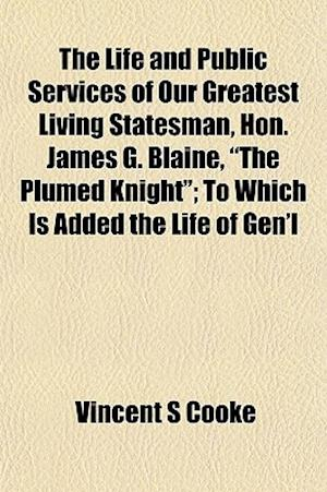 The Life and Public Services of Our Greatest Living Statesman, Hon. James G. Blaine,