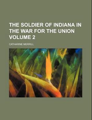 The Soldier of Indiana in the War for the Union Volume 2 af Catharine Merrill