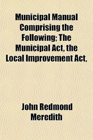 Municipal Manual Comprising the Following; The Municipal ACT, the Local Improvement ACT, af John Redmond Meredith