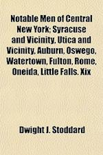 Notable Men of Central New York; Syracuse and Vicinity, Utica and Vicinity, Auburn, Oswego, Watertown, Fulton, Rome, Oneida, Little Falls. XIX af Dwight J. Stoddard