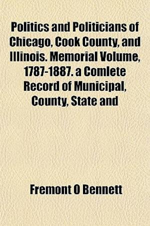 Politics and Politicians of Chicago, Cook County, and Illinois. Memorial Volume, 1787-1887. a Comlete Record of Municipal, County, State and af Fremont O. Bennett
