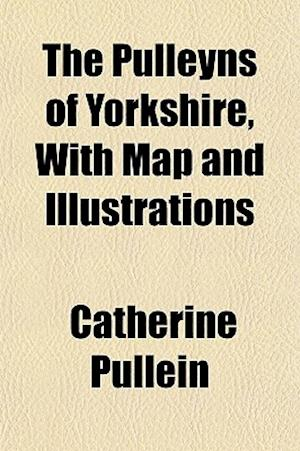 The Pulleyns of Yorkshire, with Map and Illustrations af Catherine Pullein