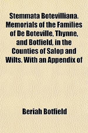 Stemmata Botevilliana. Memorials of the Families of de Boteville, Thynne, and Botfield, in the Counties of Salop and Wilts. with an Appendix of af Beriah Botfield