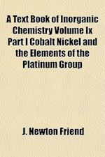 A Text Book of Inorganic Chemistry Volume IX Part I Cobalt Nickel and the Elements of the Platinum Group af J. Newton Friend