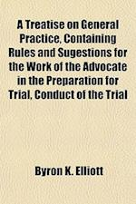 A   Treatise on General Practice, Containing Rules and Sugestions for the Work of the Advocate in the Preparation for Trial, Conduct of the Trial and af Byron K. Elliott