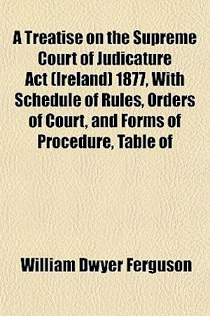 A Treatise on the Supreme Court of Judicature ACT (Ireland) 1877, with Schedule of Rules, Orders of Court, and Forms of Procedure, Table of af William Dwyer Ferguson