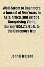Wall-Street to Cashmere. a Journal of Five Years in Asia, Africa, and Europe; Comprising Visits, During 1851,2,3,4,5,6, to the Danemora Iron af John B. Ireland