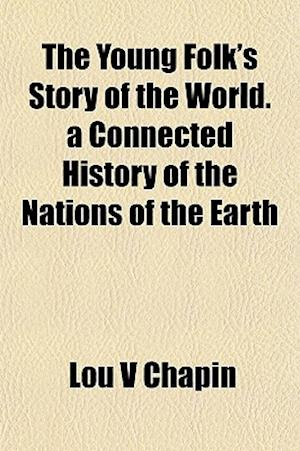 The Young Folk's Story of the World. a Connected History of the Nations of the Earth af Lou V. Chapin