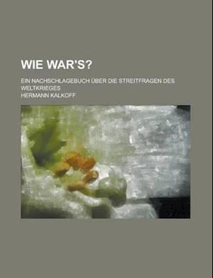 Wie War's?; Ein Nachschlagebuch Uber Die Streitfragen Des Weltkrieges af Hermann Kalkoff, John P. McCrory