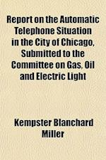Report on the Automatic Telephone Situation in the City of Chicago, Submitted to the Committee on Gas, Oil and Electric Light af Kempster Blanchard Miller