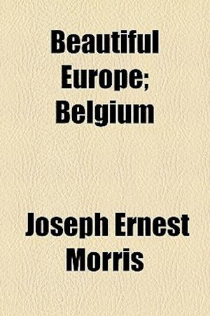 Beautiful Europe; Belgium af Joseph Ernest Morris