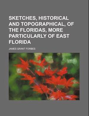 Sketches, Historical and Topographical, of the Floridas, More Particularly of East Florida af James Grant Forbes