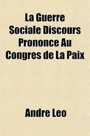 La Guerre Sociale Discours Prononce Au Congres de La Paix af Andr Lo, Andre Leo