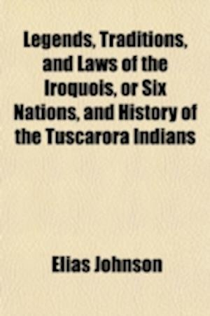 Legends, Traditions, and Laws of the Iroquois, or Six Nations, and History of the Tuscarora Indians af Elias Johnson