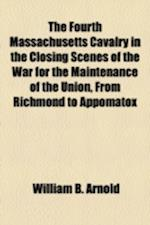 The Fourth Massachusetts Cavalry in the Closing Scenes of the War for the Maintenance of the Union, from Richmond to Appomatox af William B. Arnold